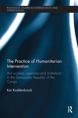 The Practice of Humanitarian Intervention: Aid workers, Agencies and Institutions in the Democratic Republic of the Congo - Routledge Studies in Intervention and Statebuilding (Paperback)