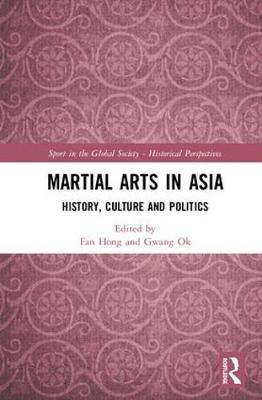 Martial Arts in Asia: History, Culture and Politics - Sport in the Global Society - Historical perspectives (Hardback)