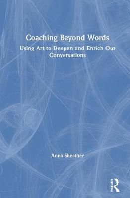 Coaching Beyond Words: Using Art to Deepen and Enrich Our Conversations (Hardback)