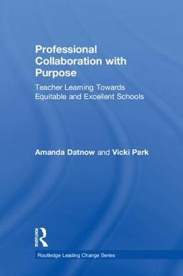 Professional Collaboration with Purpose: Teacher Learning Towards Equitable and Excellent Schools - Routledge Leading Change Series (Hardback)