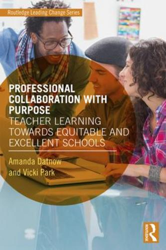 Professional Collaboration with Purpose: Teacher Learning Towards Equitable and Excellent Schools - Routledge Leading Change Series (Paperback)