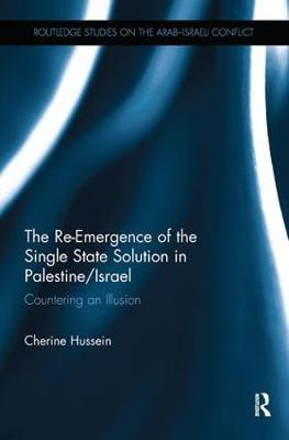 The Re-Emergence of the Single State Solution in Palestine/Israel: Countering an Illusion - Routledge Studies on the Arab-Israeli Conflict (Paperback)