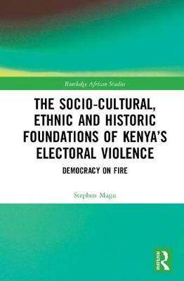 The Socio-Cultural, Ethnic and Historic Foundations of Kenya's Electoral Violence: Democracy on Fire - Routledge African Studies (Hardback)