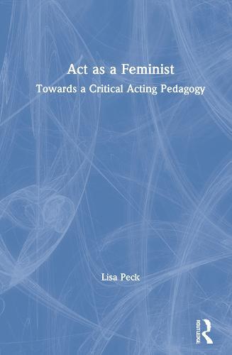 Act as a Feminist: Towards a Critical Acting Pedagogy (Hardback)