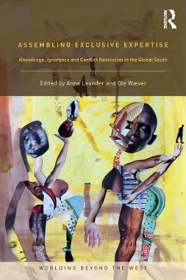 Assembling Exclusive Expertise: Knowledge, Ignorance and Conflict Resolution in the Global South - Worlding Beyond the West (Paperback)