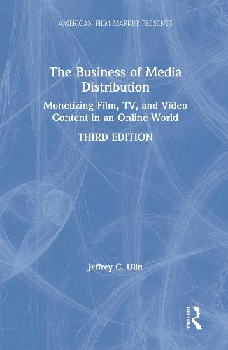The Business of Media Distribution: Monetizing Film, TV, and Video Content in an Online World - American Film Market Presents (Hardback)
