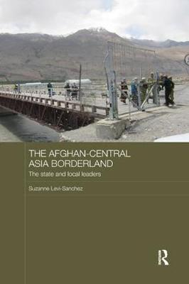 The Afghan-Central Asia Borderland: The State and Local Leaders - Central Asian Studies (Paperback)