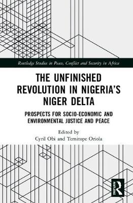 The Unfinished Revolution in Nigeria's Niger Delta: Prospects for Environmental Justice and Peace - Routledge Studies in Peace, Conflict and Security in Africa (Hardback)