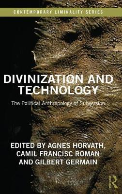 Divinization and Technology: The Political Anthropology of Subversion - Contemporary Liminality (Hardback)