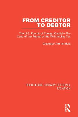 From Creditor to Debtor: The U.S. Pursuit of Foreign Capital-The Case of the Repeal of the Withholding Tax - Routledge Library Editions: Taxation 2 (Paperback)