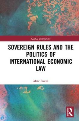 Sovereign Rules and the Politics of International Economic Law - Global Institutions (Hardback)