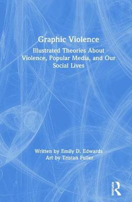 Graphic Violence: Illustrated Theories About Violence, Popular Media, and Our Social Lives (Hardback)