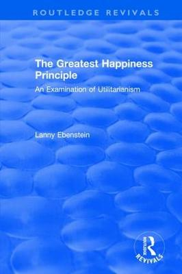 : The Greatest Happiness Principle (1986): An Examination of Utilitarianism - Routledge Revivals (Hardback)