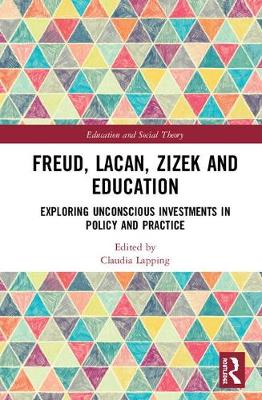 Freud, Lacan, Zizek and Education: Exploring Unconscious Investments in Policy and Practice - Education and Social Theory (Hardback)