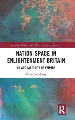 Nation-Space in Enlightenment Britain: An Archaeology of Empire - Routledge Studies in Eighteenth-Century Literature (Hardback)