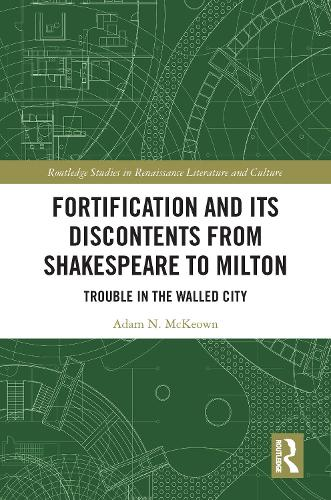 Fortification and Its Discontents from Shakespeare to Milton: Trouble in the Walled City - Routledge Studies in Renaissance Literature and Culture (Hardback)