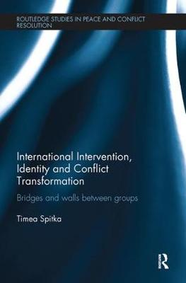 International Intervention, Identity and Conflict Transformation: Bridges and Walls Between Groups - Routledge Studies in Peace and Conflict Resolution (Paperback)