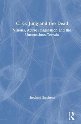 C. G. Jung and the Dead: Visions, Active Imagination and the Unconscious Terrain (Hardback)