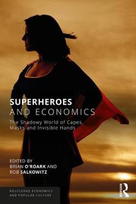 Superheroes and Economics: The Shadowy World of Capes, Masks and Invisible Hands - Routledge Economics and Popular Culture Series (Paperback)