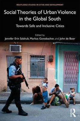Social Theories of Urban Violence in the Global South: Towards Safe and Inclusive Cities - Routledge Studies in Cities and Development (Hardback)