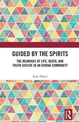 Guided by the Spirits: The Meanings of Life, Death, and Youth Suicide in an Ojibwa Community (Hardback)