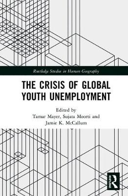 The Crisis of Global Youth Unemployment - Routledge Studies in Human Geography (Hardback)