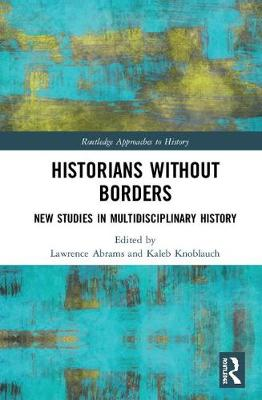 Historians Without Borders: New Studies in Multidisciplinary History - Routledge Approaches to History (Hardback)