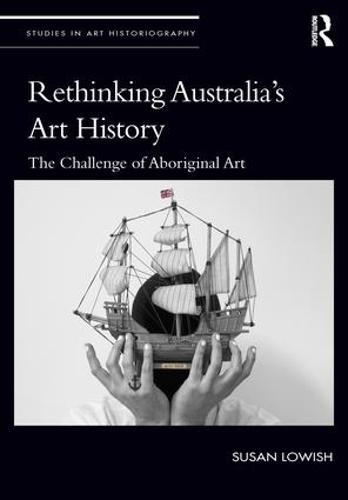 Rethinking Australia's Art History: The Challenge of Aboriginal Art - Studies in Art Historiography (Hardback)