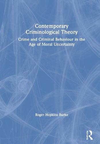 Contemporary Criminological Theory: Crime and Criminal Behaviour in the Age of Moral Uncertainty (Hardback)