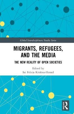 Migrants, Refugees, and the Media: The New Reality of Open Societies - Global Interdisciplinary Studies Series (Hardback)