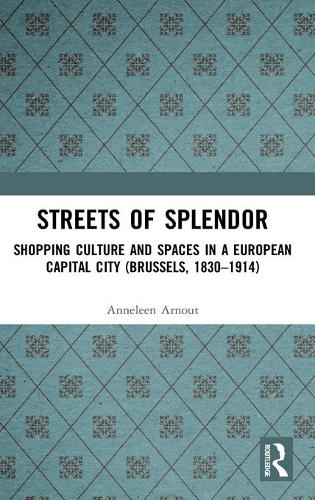 Streets of Splendor: Shopping Culture and Spaces in a European Capital City (Brussels, 1830-1914) (Hardback)