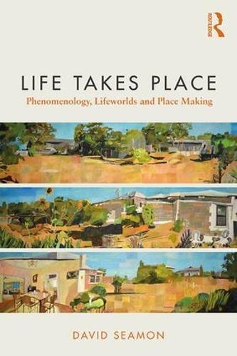 Life Takes Place: Phenomenology, Lifeworlds, and Place Making (Paperback)