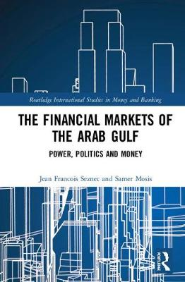 The Financial Markets of the Arab Gulf: Power, Politics and Money - Routledge International Studies in Money and Banking (Hardback)