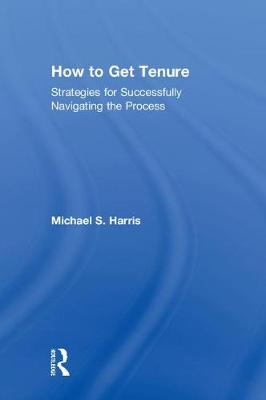 How to Get Tenure: Strategies for Successfully Navigating the Process (Hardback)