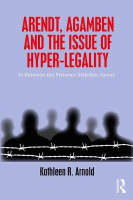 Arendt, Agamben and the Issue of Hyper-Legality: In Between the Prisoner-Stateless Nexus (Paperback)