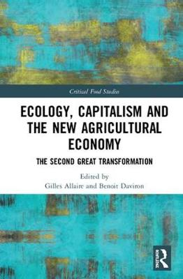 Ecology, Capitalism and the New Agricultural Economy: The Second Great Transformation - Critical Food Studies (Hardback)