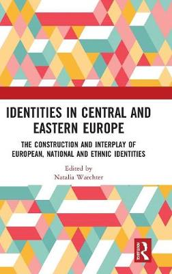 Identities in Central and Eastern Europe: The Construction and Interplay of European, National and Ethnic Identities (Hardback)