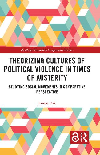 Theorizing Cultures of Political Violence in Times of Austerity: Studying Social Movements in Comparative Perspective - Routledge Research in Comparative Politics (Hardback)