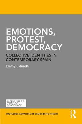 Emotions, Protest, Democracy: Collective Identities in Contemporary Spain - Routledge Advances in Democratic Theory (Hardback)