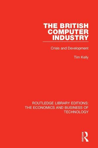 The British Computer Industry: Crisis and Development - Routledge Library Editions: The Economics and Business of Technology 23 (Hardback)