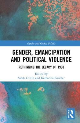 Gender, Emancipation, and Political Violence: Rethinking the Legacy of 1968 - Routledge Studies in Gender and Global Politics (Hardback)