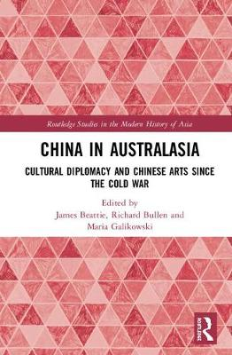 China in Australasia: Cultural Diplomacy and Chinese Arts since the Cold War - Routledge Studies in the Modern History of Asia (Hardback)
