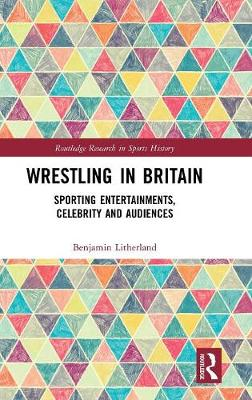 Wrestling in Britain: Sporting Entertainments, Celebrity and Audiences - Routledge Research in Sports History (Hardback)