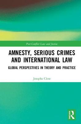 Amnesty, Serious Crimes and International Law: Global Perspectives in Theory and Practice - Post-Conflict Law and Justice (Hardback)