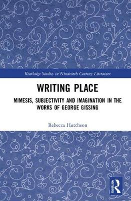 Writing Place: Mimesis, Subjectivity and Imagination in the Works of George Gissing - Routledge Studies in Nineteenth Century Literature (Hardback)