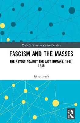 Fascism and the Masses: The Revolt Against the Last Humans, 1848-1945 - Routledge Studies in Cultural History (Hardback)