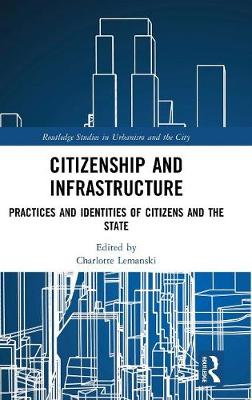 Citizenship and Infrastructure: Practices and Identities of Citizens and the State - Routledge Studies in Urbanism and the City (Hardback)