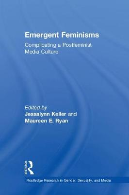 Emergent Feminisms: Complicating a Postfeminist Media Culture - Routledge Research in Gender, Sexuality, and Media (Hardback)