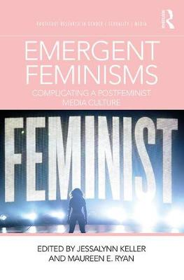 Emergent Feminisms: Complicating a Postfeminist Media Culture - Routledge Research in Gender, Sexuality, and Media (Paperback)