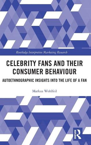 Celebrity Fans and Their Consumer Behaviour: Autoethnographic Insights into the Life of a Fan - Routledge Interpretive Marketing Research (Hardback)